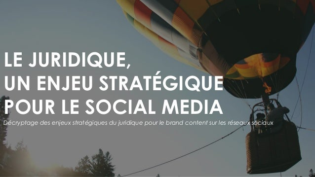 LE JURIDIQUE, UN ENJEU STRATÉGIQUE POUR LE SOCIAL MEDIA Décryptage des enjeux stratégiques du juridique pour le brand cont...