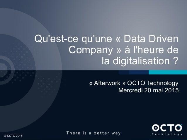 1 © OCTO 2015© OCTO 2015 Qu'est-ce qu'une « Data Driven Company » à l'heure de la digitalisation ? « Afterwork » OCTO Tech...
