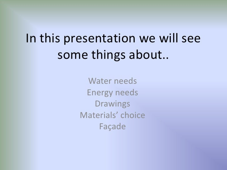 In this presentation we will see some things about..<br />Water needs<br />Energy needs<br />Drawings<br />Materials' choi...