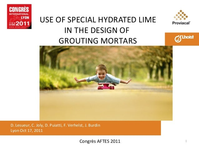 USE OF SPECIAL HYDRATED LIME IN THE DESIGN OF GROUTING MORTARS  D. Lesueur, C. Joly, D. Puiatti, F. Verhelst, J. Burdin Ly...