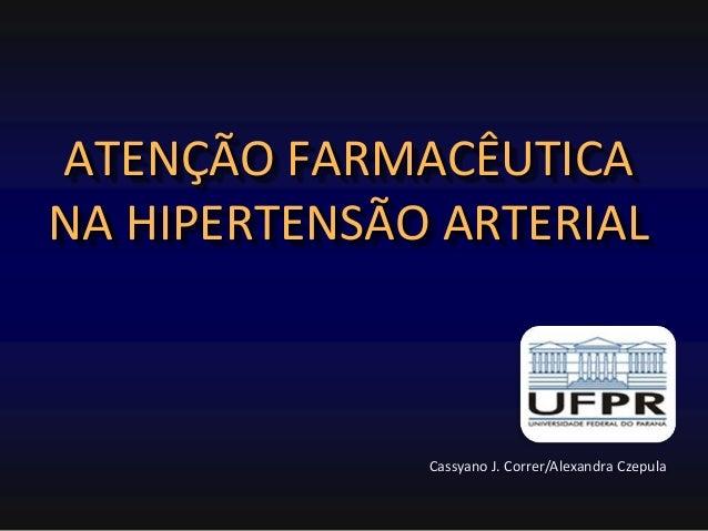 ATENÇÃO FARMACÊUTICA NA HIPERTENSÃO ARTERIAL  Cassyano J. Correr/Alexandra Czepula