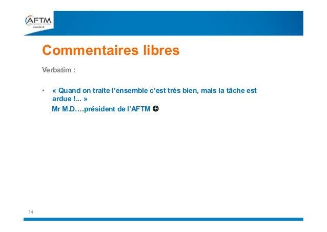 Commentaires libres Verbatim : •  14  « Quand on traite l'ensemble c'est très bien, mais la tâche est ardue !... » Mr M.D…...