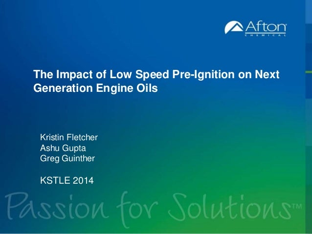 The Impact of Low Speed Pre-Ignition on Next  Generation Engine Oils  Kristin Fletcher  Ashu Gupta  Greg Guinther  KSTLE 2...