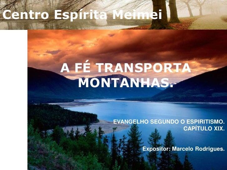 Centro Espírita Meimei<br />A FÉ TRANSPORTA MONTANHAS.<br />EVANGELHO SEGUNDO O ESPIRITISMO.CAPÍTULO XIX.<br />Expositor: ...