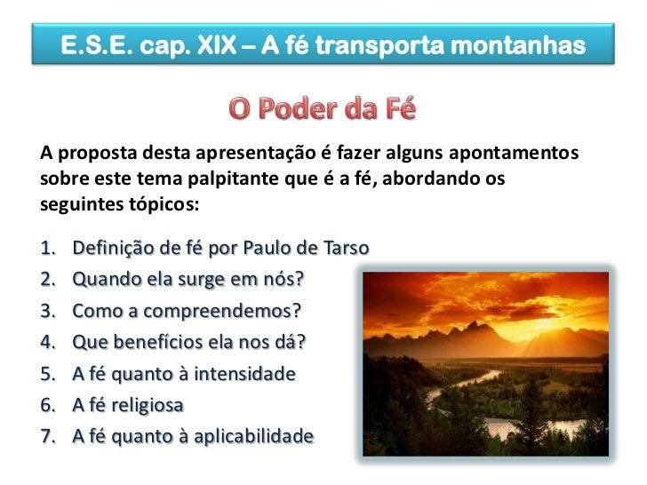 E.S.E. cap. XIX – A fé transporta montanhas<br />O Poder da Fé<br />A proposta desta apresentação é fazer alguns apontamen...