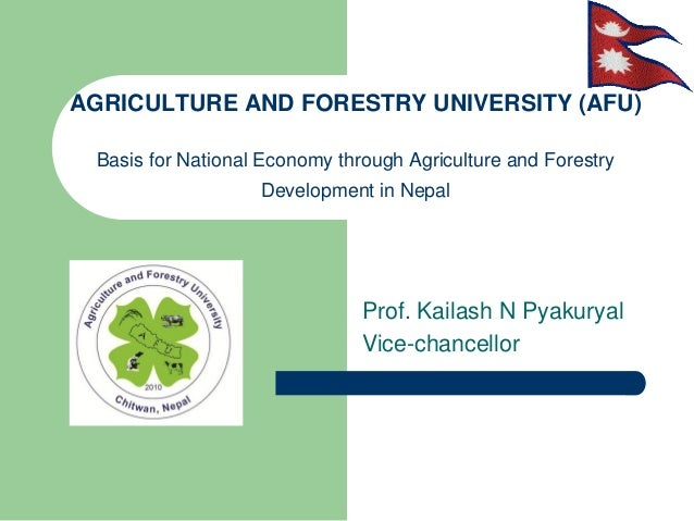 AGRICULTURE AND FORESTRY UNIVERSITY (AFU)Basis for National Economy through Agriculture and ForestryDevelopment in NepalPr...