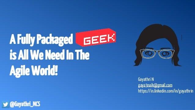 AFullyPackaged isAllWeNeedInThe AgileWorld! @Gayathri_NCS Gayathri N gaya3naik@gmail.com https://in.linkedin.com/in/gayath...