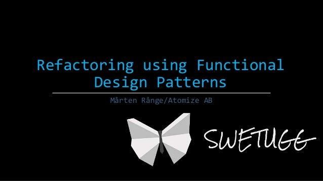 Refactoring using Functional Design Patterns Mårten Rånge/Atomize AB