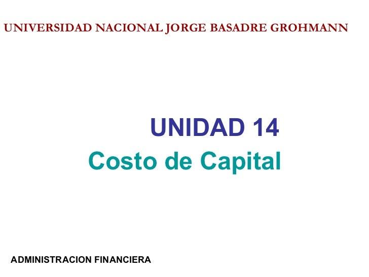 <ul><li>UNIDAD 14 </li></ul><ul><li>Costo de Capital </li></ul>UNIVERSIDAD NACIONAL JORGE BASADRE GROHMANN   ADMINISTRACIO...