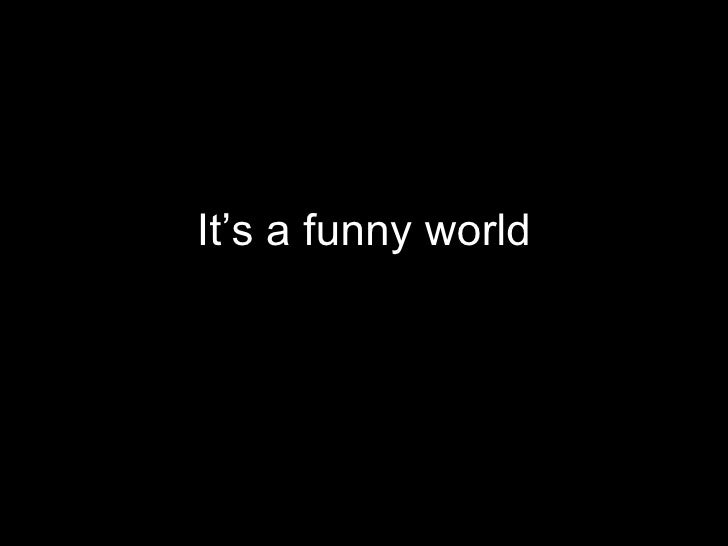 It's a funny world