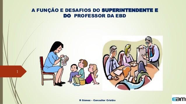 A FUNÇÃO E DESAFIOS DO SUPERINTENDENTE E DO PROFESSOR DA EBD 1 R Gómez – Consultor Cristão