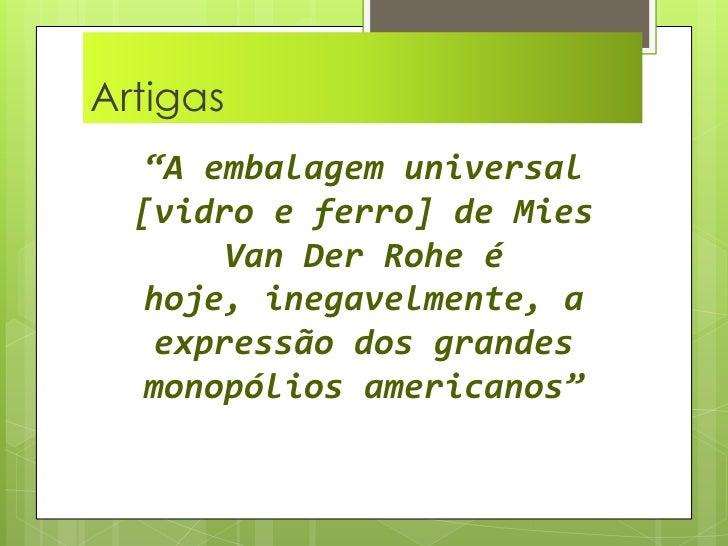 """Artigas  <br />""""A embalagem universal [vidro e ferro] de Mies Van Der Rohe é hoje, inegavelmente, a expressão dos grandes ..."""