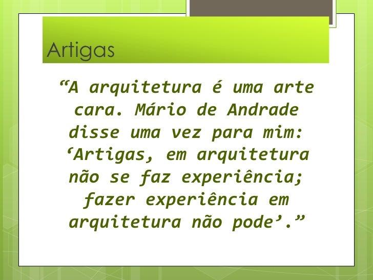 """Artigas  <br />""""A arquitetura é uma arte cara. Mário de Andrade disse uma vez para mim: 'Artigas, em arquitetura não se fa..."""