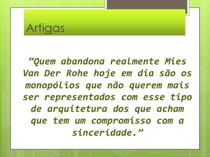 """Artigas  <br />""""Quem abandona realmente Mies Van Der Rohe hoje em dia são os monopólios que não querem mais ser representa..."""