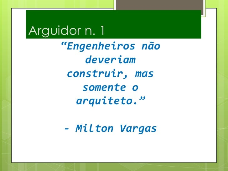 """Arguidor n. 1<br />""""Engenheiros não deveriam construir, mas somente o arquiteto.""""- Milton Vargas <br />"""