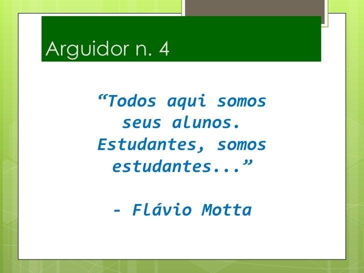 """Arguidor n. 4<br />""""Todos aqui somos seus alunos. Estudantes, somos estudantes...""""- Flávio Motta <br />"""