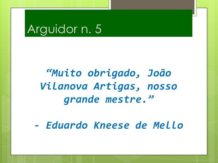 """Arguidor n. 5<br />""""Muito obrigado, João Vilanova Artigas, nosso grande mestre.""""- Eduardo Kneese de Mello <br />"""
