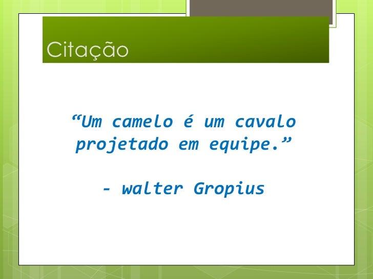 """Citação <br />""""Um camelo é um cavalo projetado em equipe.""""- walter Gropius <br />"""