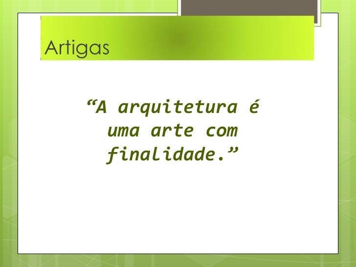 """Artigas  <br />""""A arquitetura é uma arte com finalidade.""""<br />"""