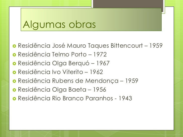 Algumas obras<br />Residência José Mauro Taques Bittencourt – 1959<br />Residência Telmo Porto – 1972<br />Residência Olga...