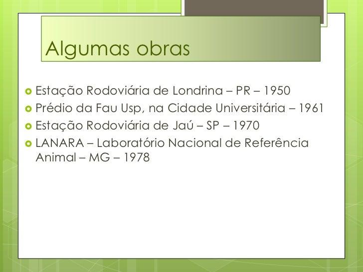Algumas obras<br />Estação Rodoviária de Londrina – PR – 1950<br />Prédio da Fau Usp, na Cidade Universitária – 1961<br />...