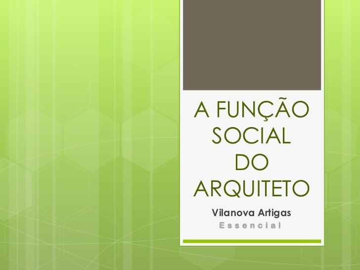 A FUNÇÃO SOCIAL DO ARQUITETO<br />Vilanova Artigas<br />Essencial<br />