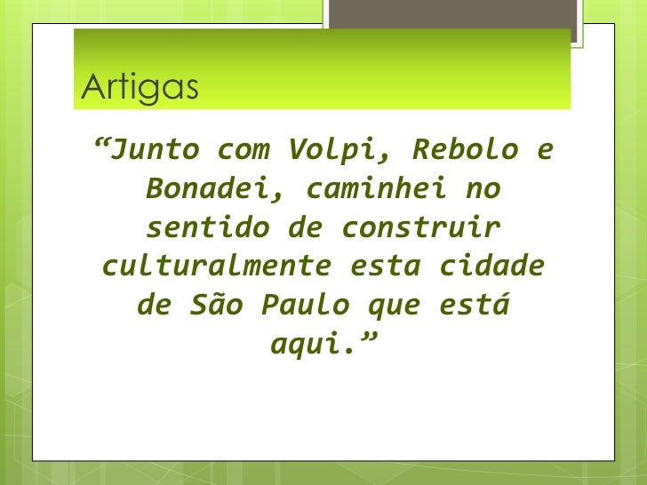 """Artigas  <br />""""Junto com Volpi, Rebolo e Bonadei, caminhei no sentido de construir culturalmente esta cidade de São Paulo..."""