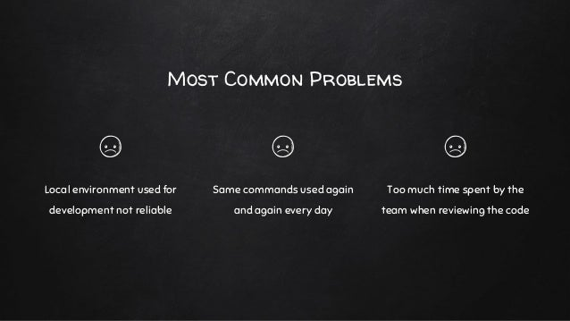 Most Common Problems Local environment used for development not reliable Same commands used again and again every day Too ...