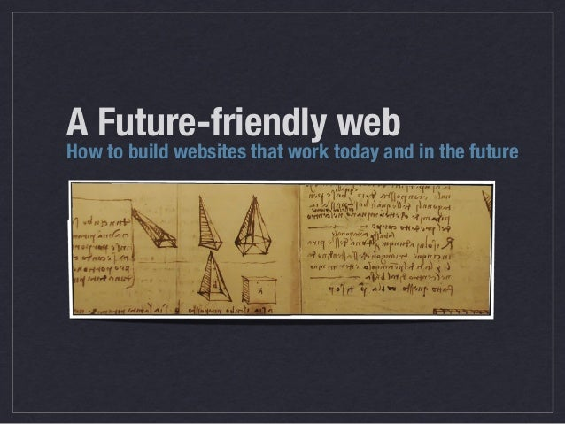 A Future-friendly webHow to build websites that work today and in the future