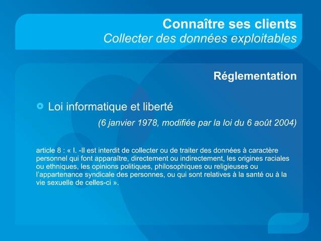 Connaître ses clients Collecter des données exploitables Réglementation  Loi informatique et liberté (6 janvier 1978, mod...