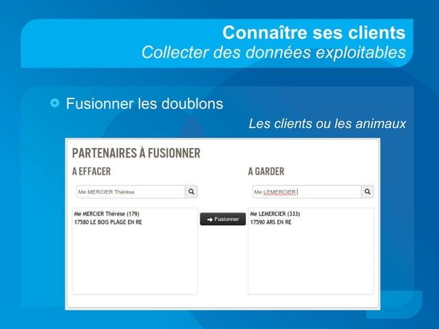 Connaître ses clients Collecter des données exploitables  Fusionner les doublons Les clients ou les animaux