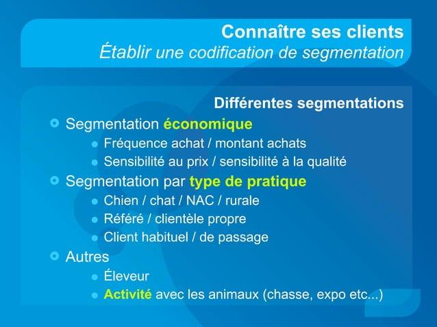 Connaître ses clients Établir une codification de segmentation Différentes segmentations  Segmentation économique • Fréqu...