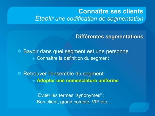 Connaître ses clients Établir une codification de segmentation Différentes segmentations  Savoir dans quel segment est un...