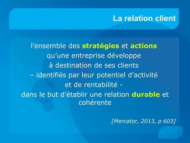 La relation client l'ensemble des stratégies et actions qu'une entreprise développe à destination de ses clients – identif...