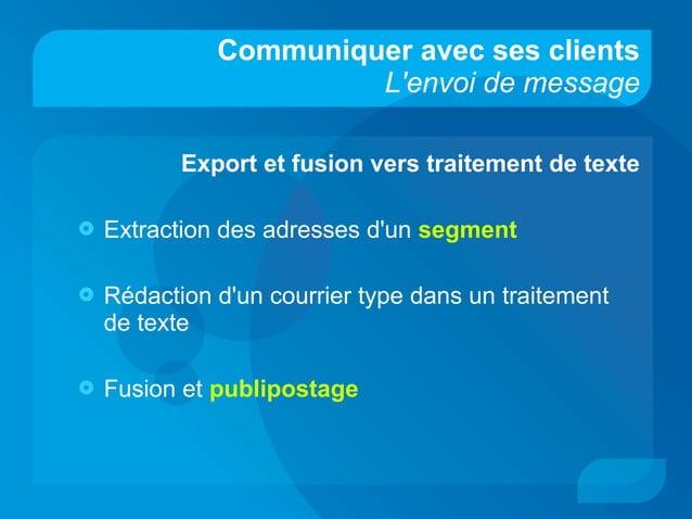 Communiquer avec ses clients L'envoi de message Export et fusion vers traitement de texte  Extraction des adresses d'un s...