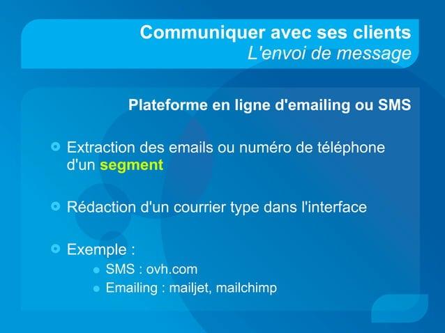 Communiquer avec ses clients L'envoi de message Plateforme en ligne d'emailing ou SMS  Extraction des emails ou numéro de...