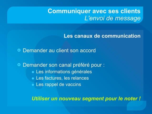 Communiquer avec ses clients L'envoi de message Les canaux de communication  Demander au client son accord  Demander son...