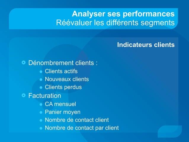 Analyser ses performances Réévaluer les différents segments Indicateurs clients  Dénombrement clients : • Clients actifs ...