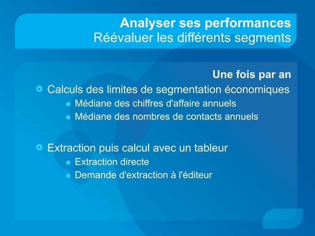 Analyser ses performances Réévaluer les différents segments Une fois par an  Calculs des limites de segmentation économiq...