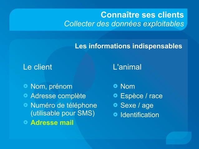 Connaître ses clients Collecter des données exploitables Le client  Nom, prénom  Adresse complète  Numéro de téléphone ...