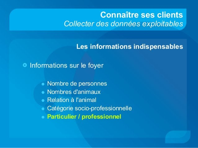 Connaître ses clients Collecter des données exploitables Les informations indispensables  Informations sur le foyer • Nom...
