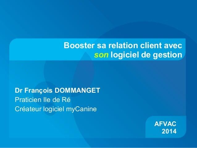 Booster sa relation client avec son logiciel de gestion AFVAC 2014 Dr François DOMMANGET Praticien Ile de Ré Créateur logi...
