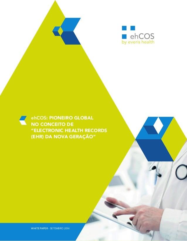 """ehCOS: PIONEIRO GLOBAL  NO CONCEITO DE  """"ELECTRONIC HEALTH RECORDS  (EHR) DA NOVA GERAÇÃO""""  WHITE PAPER - SETEMBRO 2014"""