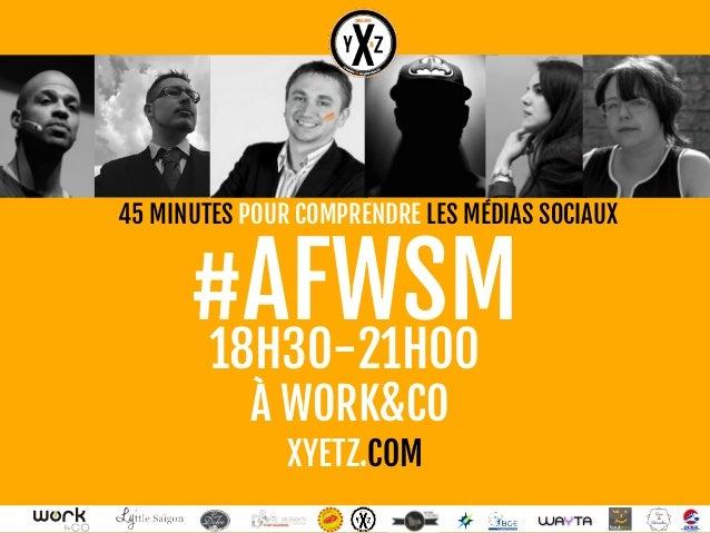 45 MINUTES POUR COMPRENDRE LES MÉDIAS SOCIAUX  WAYTA  #AFWSM  18H30-21H00  À WORK&CO  XYETZ.COM