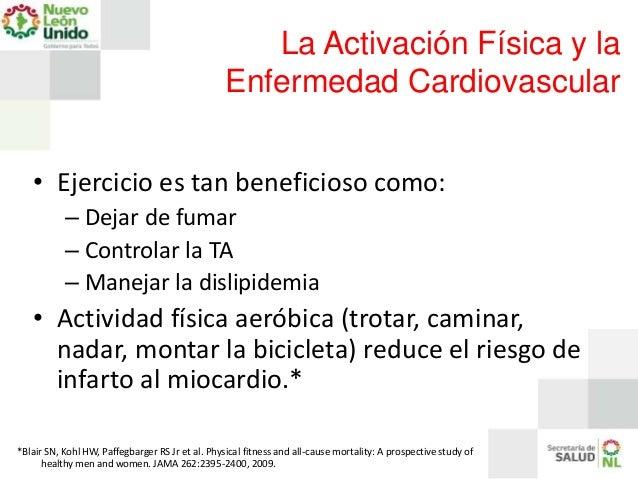 La Activación Física y la Enfermedad Cardiovascular • Ejercicio es tan beneficioso como: – Dejar de fumar – Controlar la T...