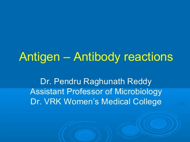 Antigen – Antibody reactions Dr. Pendru Raghunath Reddy Assistant Professor of Microbiology Dr. VRK Women's Medical College