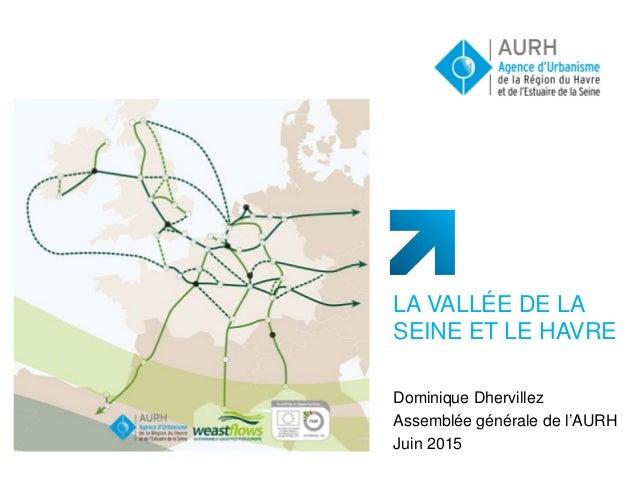 LA VALLÉE DE LA SEINE ET LE HAVRE Dominique Dhervillez Assemblée générale de l'AURH Juin 2015