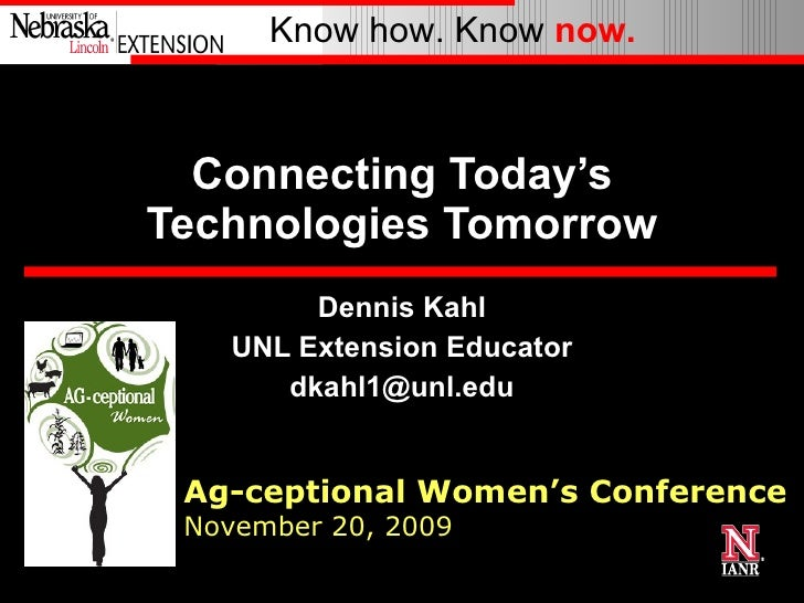 Connecting Today's Technologies Tomorrow Dennis Kahl UNL Extension Educator [email_address] Ag-ceptional Women's Conferenc...