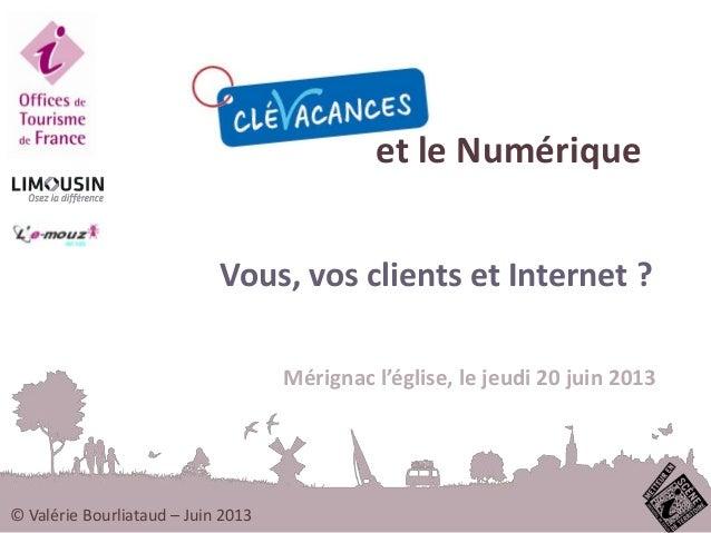 et le NumériqueVous, vos clients et Internet ?Mérignac l'église, le jeudi 20 juin 2013© Valérie Bourliataud – Juin 2013