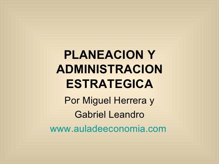 PLANEACION Y ADMINISTRACION ESTRATEGICA Por Miguel Herrera y Gabriel Leandro www.auladeeconomia.com
